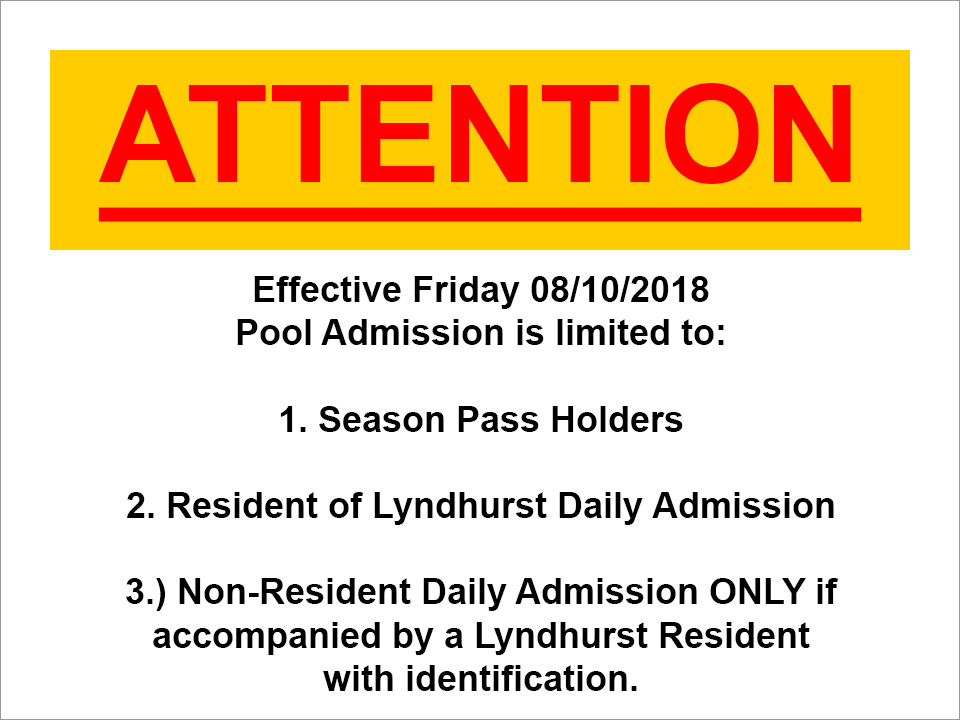 Attention: Effective Friday 08/10/2018 Pool Admission is limited to: 1. Season Pass Holders 2. Resident of Lyndhurst Daily Admission 3.) Non-Resident Daily Admission ONLY if accompanied by a Lyndhurst Resident with identification.